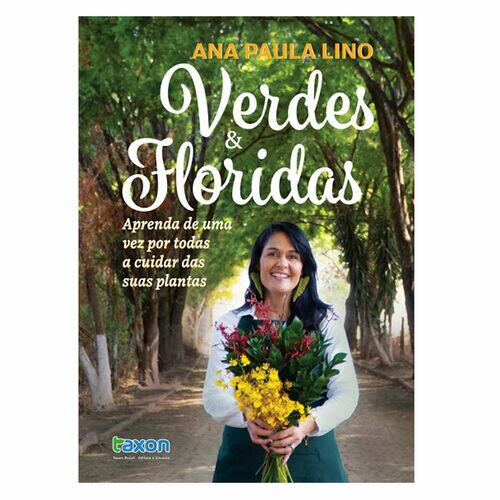 Verdes e Floridas - Ana Paula Lino - Aprenda de uma vez por todas a cuidar das suas plantas